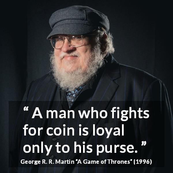George R. R. Martin quote about money from A Game of Thrones (1996) - A man who fights for coin is loyal only to his purse.
