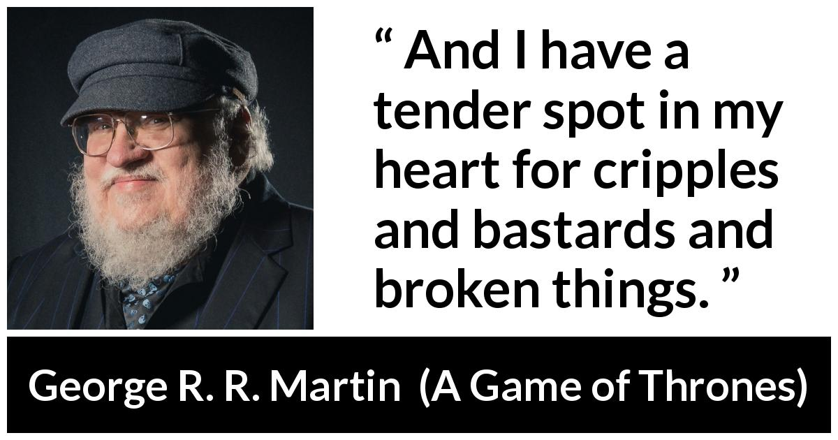 "George R. R. Martin about pity (""A Game of Thrones"", 1996) - And I have a tender spot in my heart for cripples and bastards and broken things."