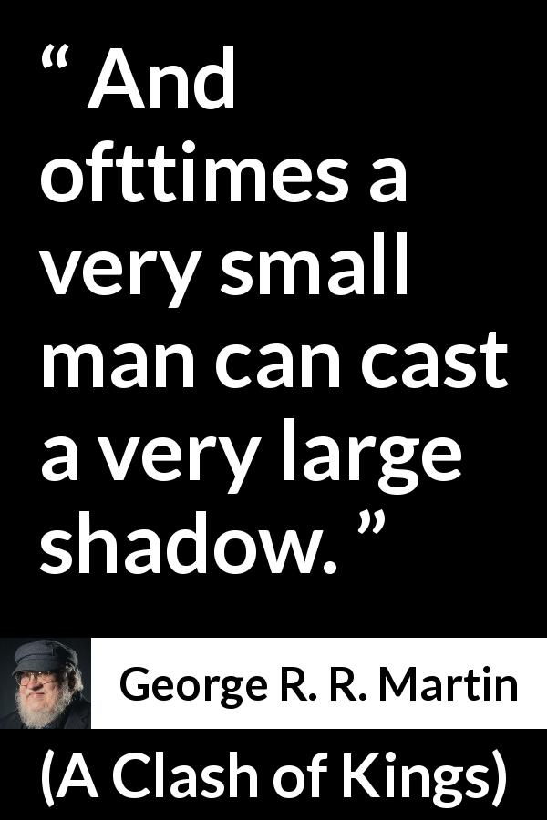 "George R. R. Martin about power (""A Clash of Kings"", 1999) - And ofttimes a very small man can cast a very large shadow."
