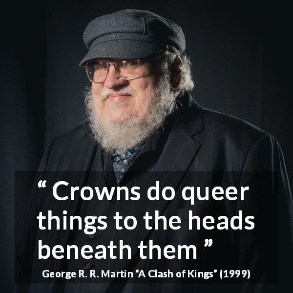 "George R. R. Martin about power (""A Clash of Kings"", 1999) - Crowns do queer things to the heads beneath them"