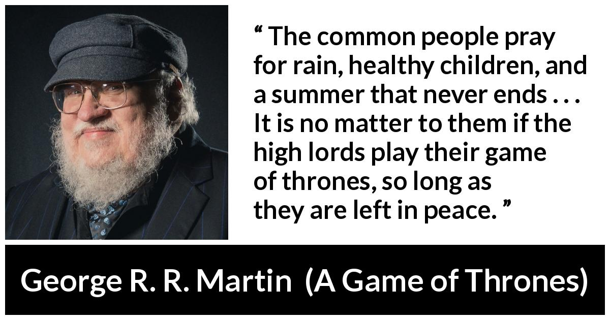 "George R. R. Martin about power (""A Game of Thrones"", 1996) - The common people pray for rain, healthy children, and a summer that never ends . . . It is no matter to them if the high lords play their game of thrones, so long as they are left in peace."