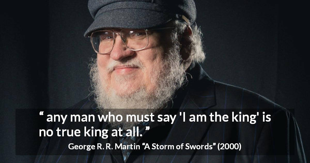 "George R. R. Martin about power (""A Storm of Swords"", 2000) - any man who must say 'I am the king' is no true king at all."