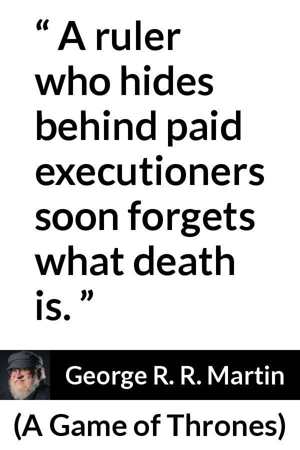 "George R. R. Martin about responsibility (""A Game of Thrones"", 1996) - A ruler who hides behind paid executioners soon forgets what death is."