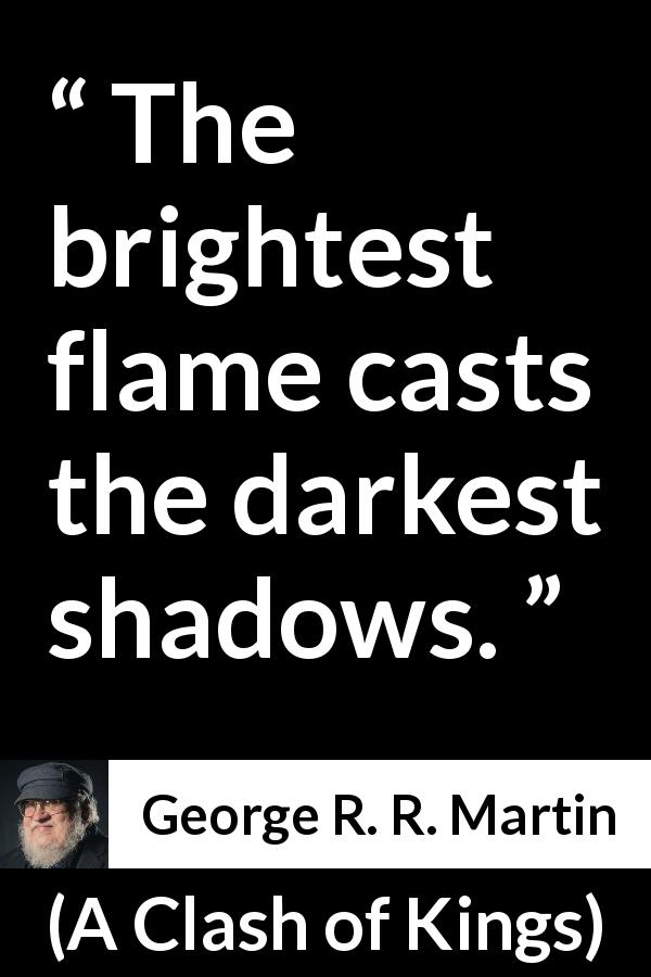 "George R. R. Martin about shadow (""A Clash of Kings"", 1999) - The brightest flame casts the darkest shadows."