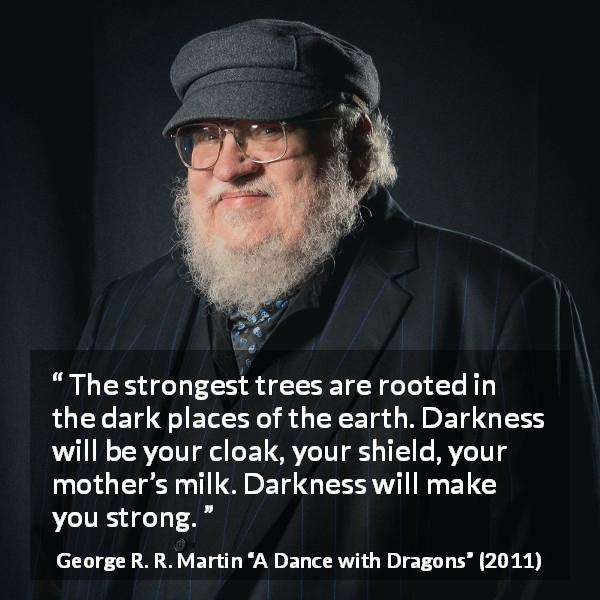 "George R. R. Martin about strength (""A Dance with Dragons"", 2011) - The strongest trees are rooted in the dark places of the earth. Darkness will be your cloak, your shield, your mother's milk. Darkness will make you strong."
