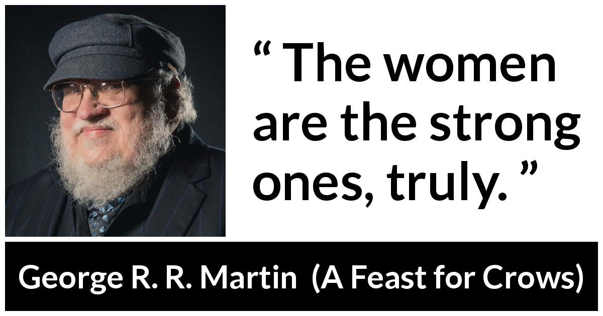 "George R. R. Martin about strength (""A Feast for Crows"", 2005) - The women are the strong ones, truly."