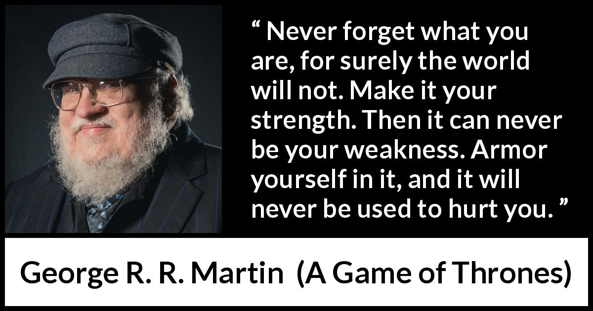 George R. R. Martin - A Game of Thrones - Never forget what you are, for surely the world will not. Make it your strength. Then it can never be your weakness. Armor yourself in it, and it will never be used to hurt you.