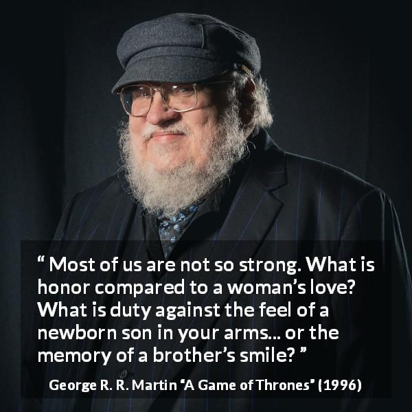 "George R. R. Martin about strength (""A Game of Thrones"", 1996) - Most of us are not so strong. What is honor compared to a woman's love? What is duty against the feel of a newborn son in your arms... or the memory of a brother's smile?"