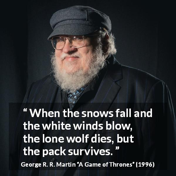"George R. R. Martin about strength (""A Game of Thrones"", 1996) - When the snows fall and the white winds blow, the lone wolf dies, but the pack survives."