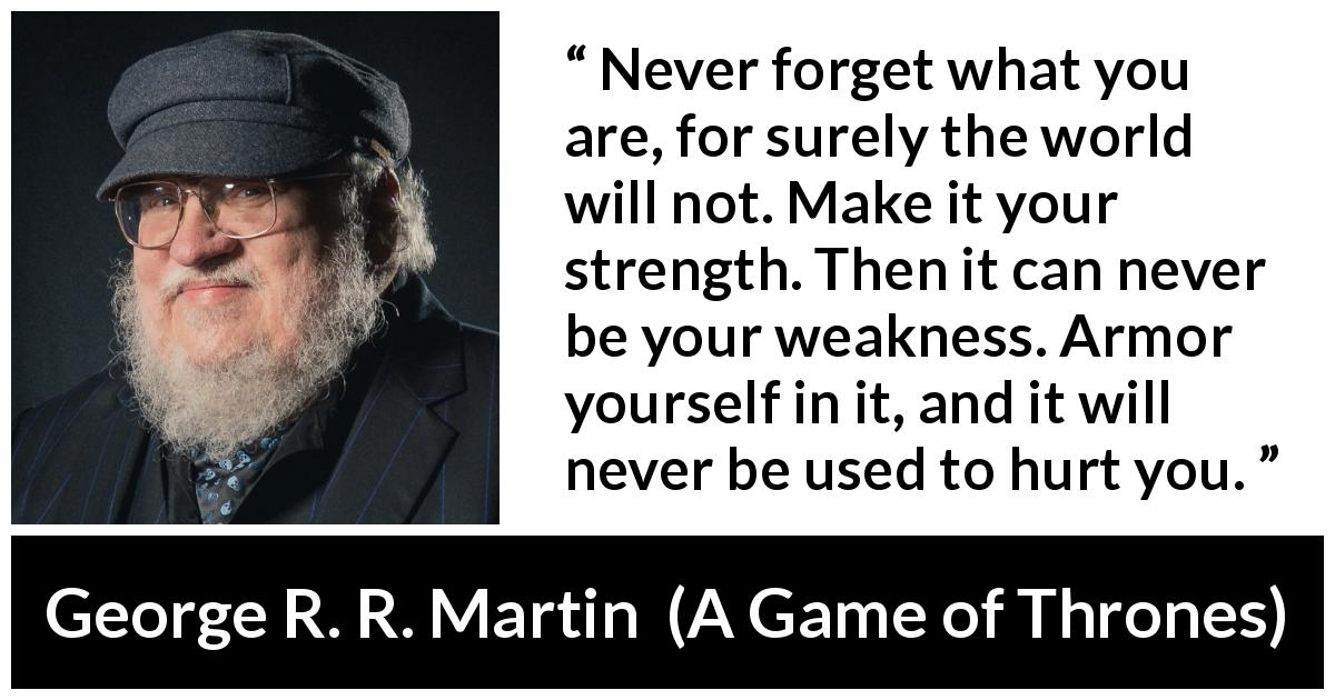 "George R. R. Martin about strength (""A Game of Thrones"", 1996) - Never forget what you are, for surely the world will not. Make it your strength. Then it can never be your weakness. Armor yourself in it, and it will never be used to hurt you."