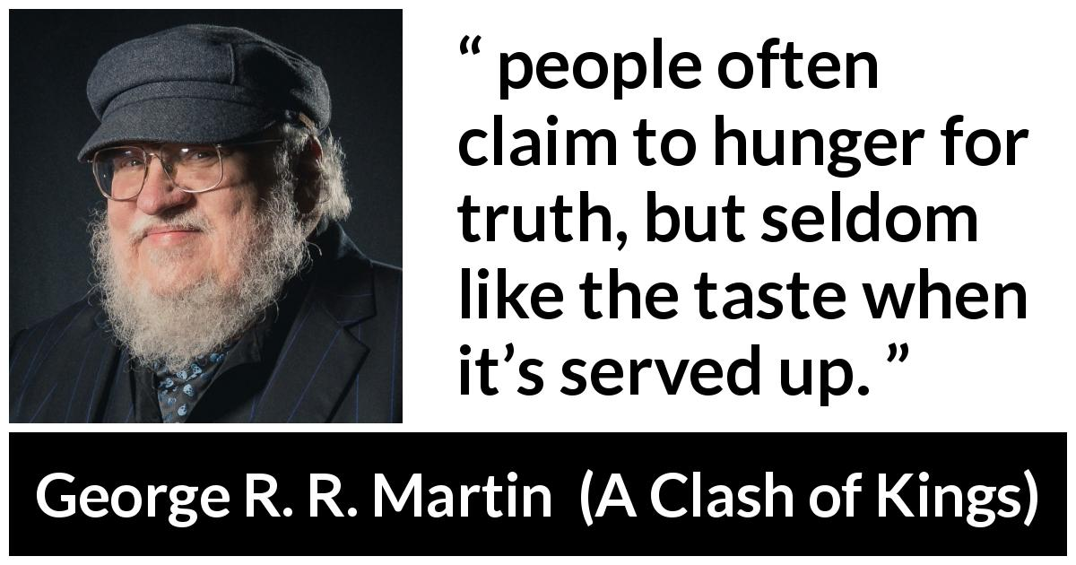 "George R. R. Martin about truth (""A Clash of Kings"", 1999) - Tyrion says that people often claim to hunger for truth, but seldom like the taste when it's served up."