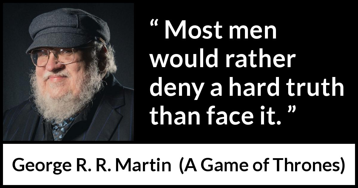 George R. R. Martin - A Game of Thrones - Most men would rather deny a hard truth than face it.