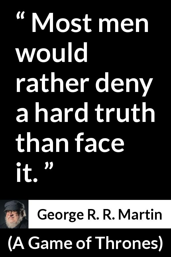 George R. R. Martin quote about truth from A Game of Thrones (1996) - Most men would rather deny a hard truth than face it.