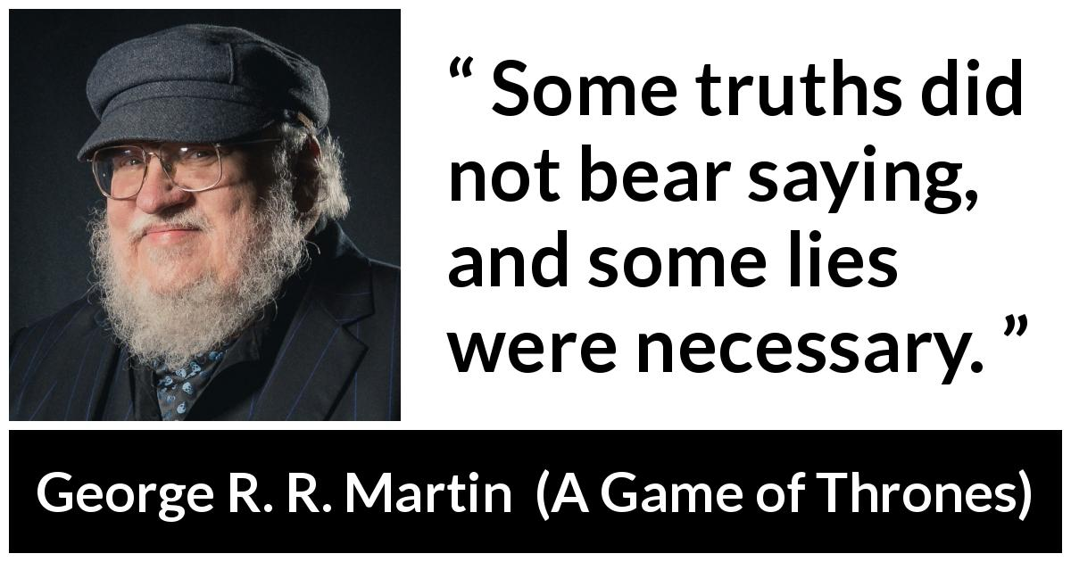 George R. R. Martin quote about truth from A Game of Thrones (1996) - Some truths did not bear saying, and some lies were necessary.
