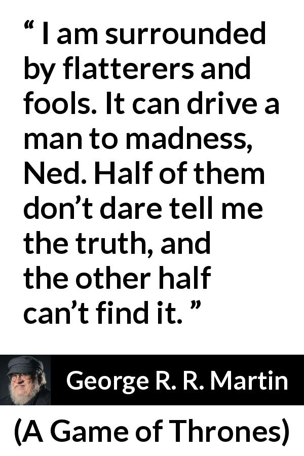 "George R. R. Martin about truth (""A Game of Thrones"", 1996) - I am surrounded by flatterers and fools. It can drive a man to madness, Ned. Half of them don't dare tell me the truth, and the other half can't find it."