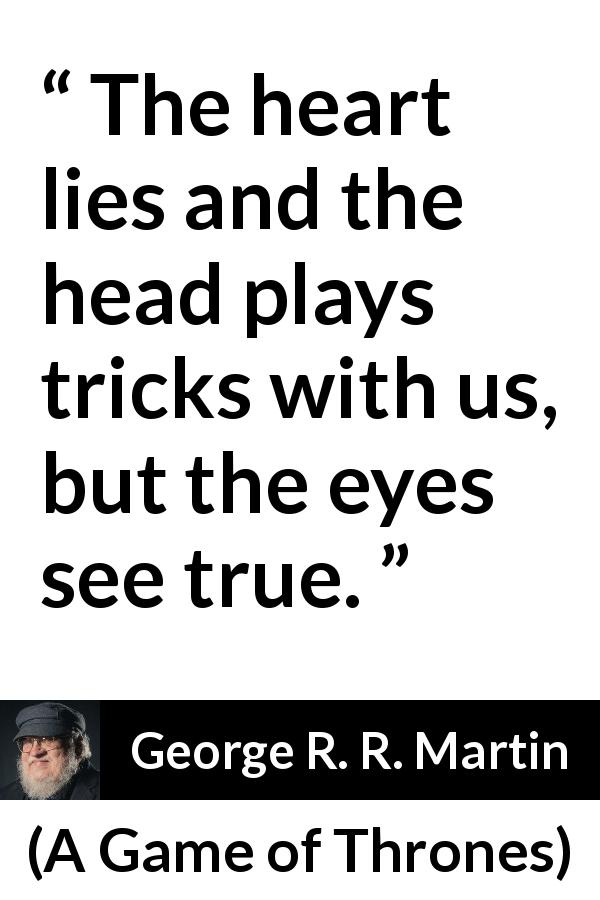 George R. R. Martin quote about truth from A Game of Thrones (1996) - The heart lies and the head plays tricks with us, but the eyes see true.
