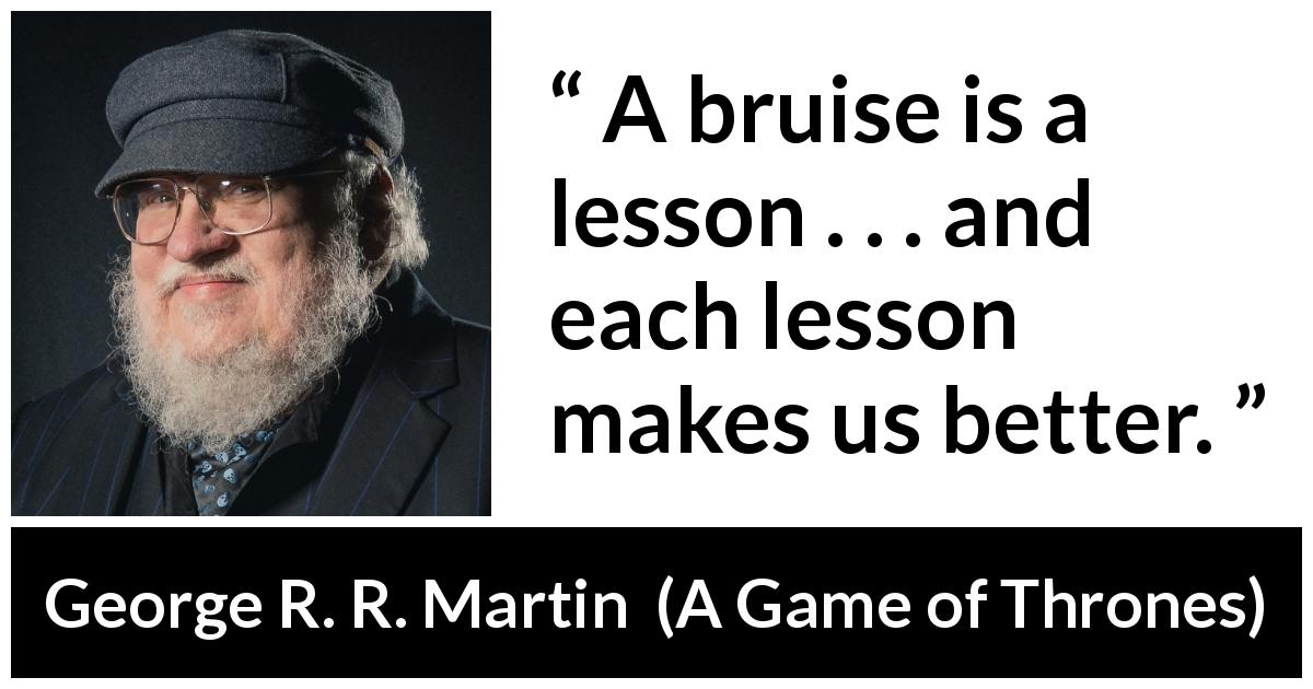George R. R. Martin quote about trying from A Game of Thrones (1996) - A bruise is a lesson . . . and each lesson makes us better.