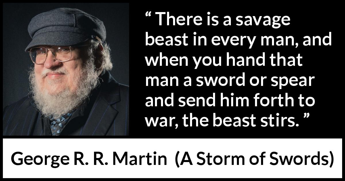 George R. R. Martin quote about war from A Storm of Swords (2000) - There is a savage beast in every man, and when you hand that man a sword or spear and send him forth to war, the beast stirs.
