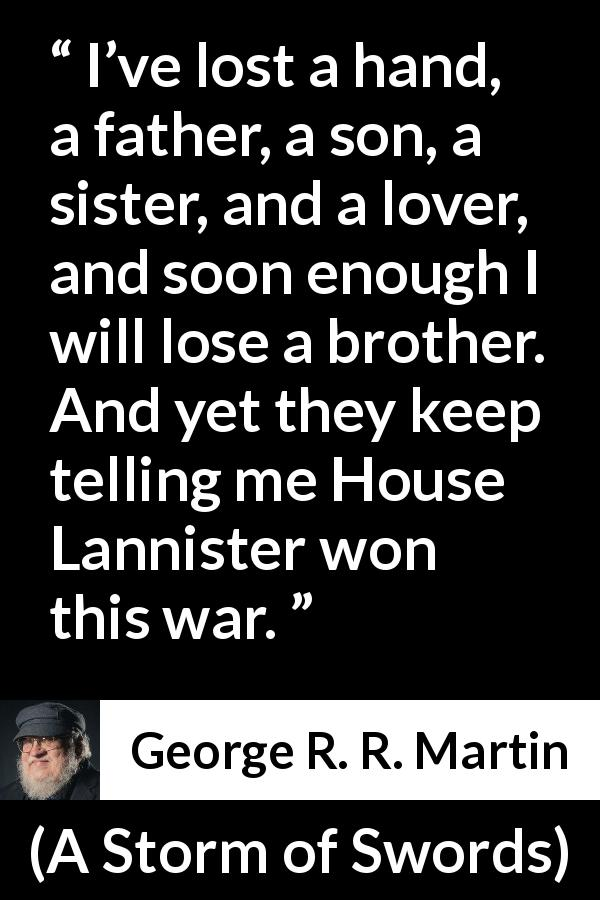 "George R. R. Martin about war (""A Storm of Swords"", 2000) - I've lost a hand, a father, a son, a sister, and a lover, and soon enough I will lose a brother. And yet they keep telling me House Lannister won this war."