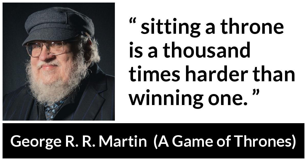 "George R. R. Martin about winning (""A Game of Thrones"", 1996) - sitting a throne is a thousand times harder than winning one."