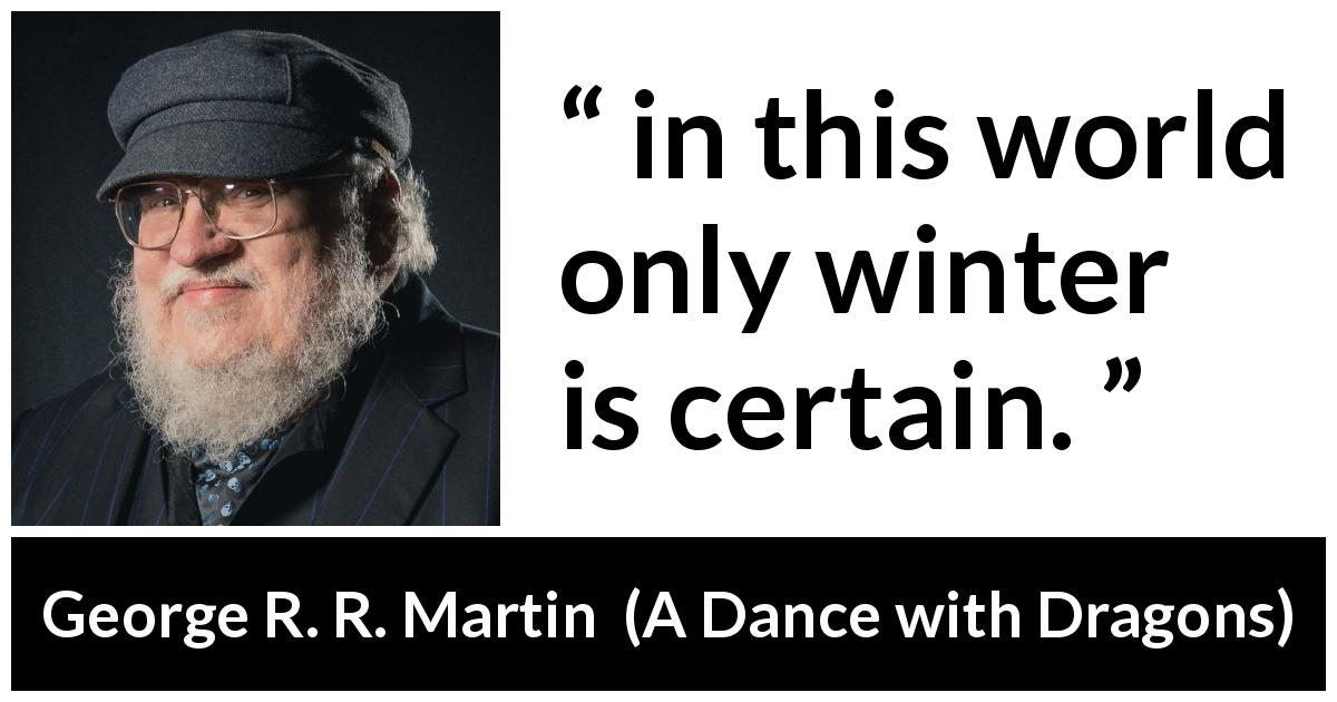 "George R. R. Martin about winter (""A Dance with Dragons"", 2011) - in this world only winter is certain."