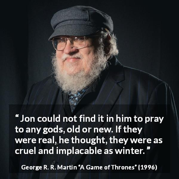 George R. R. Martin quote about winter from A Game of Thrones (1996) - Jon could not find it in him to pray to any gods, old or new. If they were real, he thought, they were as cruel and implacable as winter.