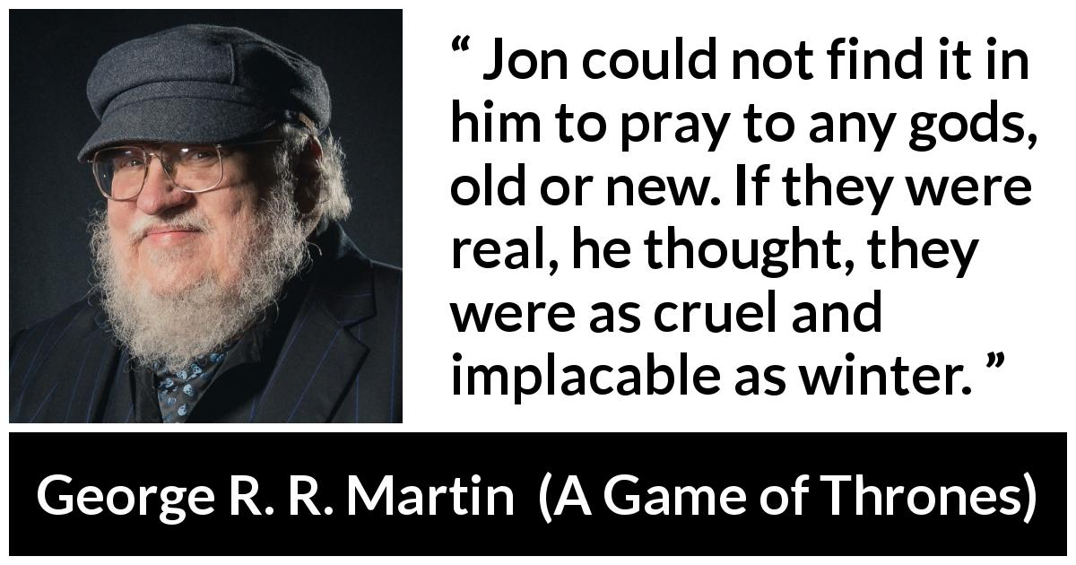 "George R. R. Martin about winter (""A Game of Thrones"", 1996) - Jon could not find it in him to pray to any gods, old or new. If they were real, he thought, they were as cruel and implacable as winter."