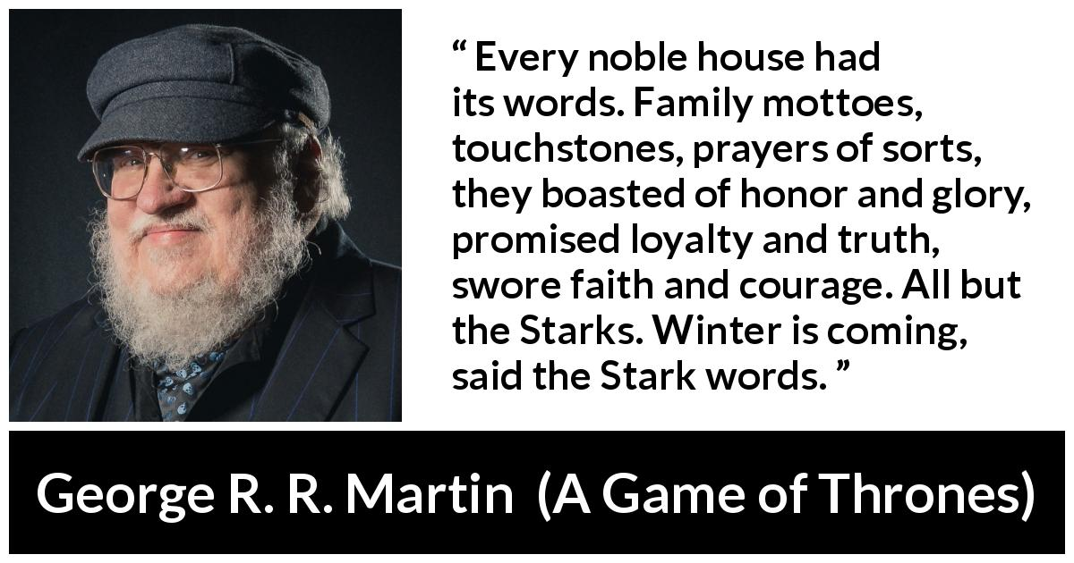 "George R. R. Martin about winter (""A Game of Thrones"", 1996) - Every noble house had its words. Family mottoes, touchstones, prayers of sorts, they boasted of honor and glory, promised loyalty and truth, swore faith and courage. All but the Starks. Winter is coming, said the Stark words."