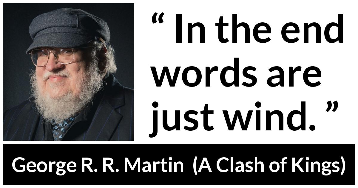 "George R. R. Martin about words (""A Clash of Kings"", 1999) - In the end words are just wind."