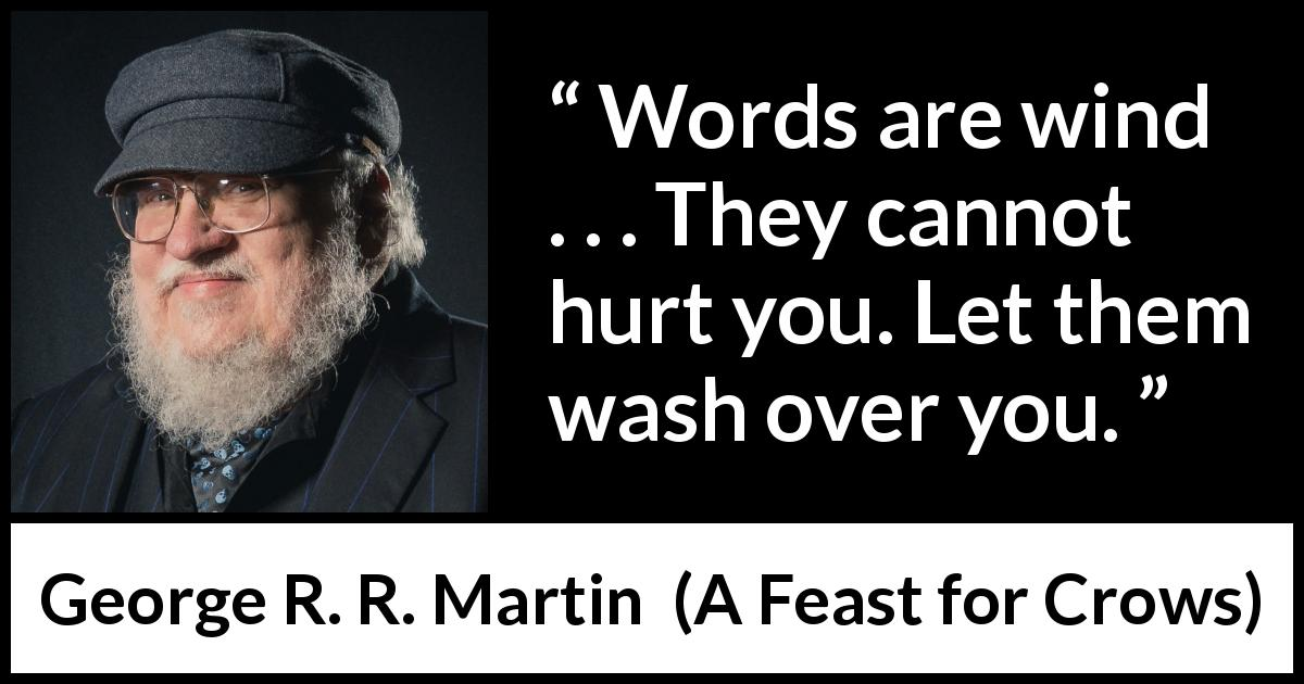 "George R. R. Martin about words (""A Feast for Crows"", 2005) - Words are wind . . . They cannot hurt you. Let them wash over you."