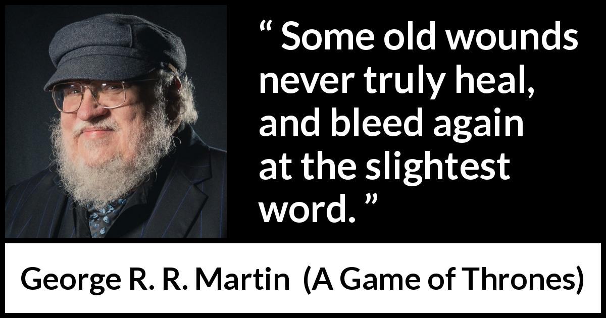 "George R. R. Martin about words (""A Game of Thrones"", 1996) - Some old wounds never truly heal, and bleed again at the slightest word."