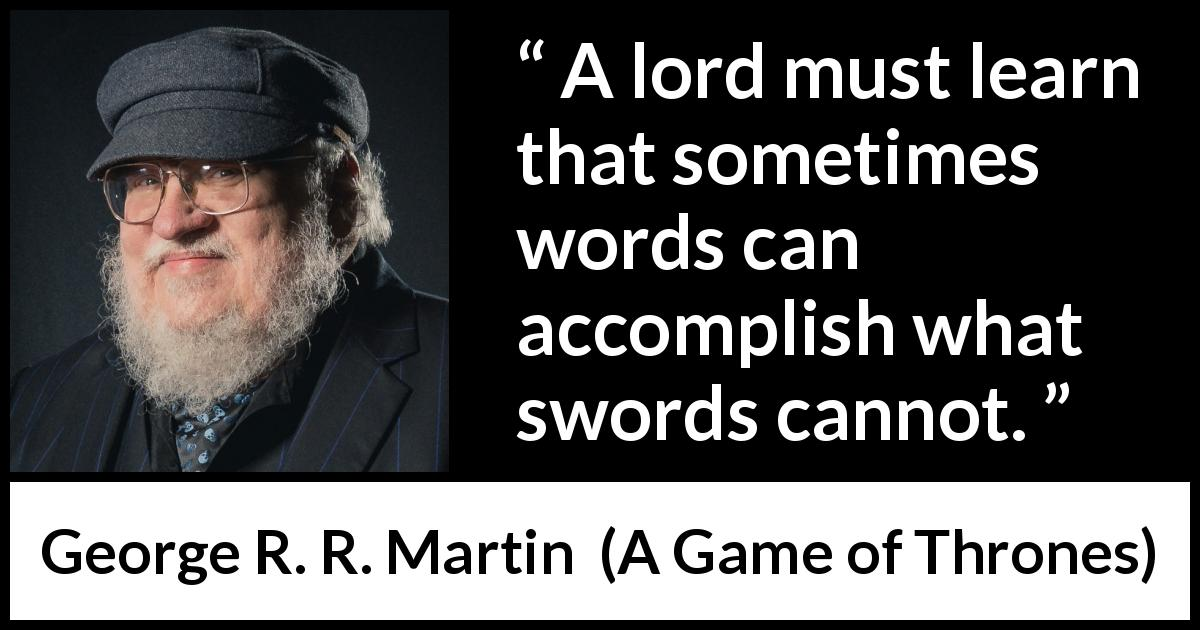 George R. R. Martin - A Game of Thrones - A lord must learn that sometimes words can accomplish what swords cannot.