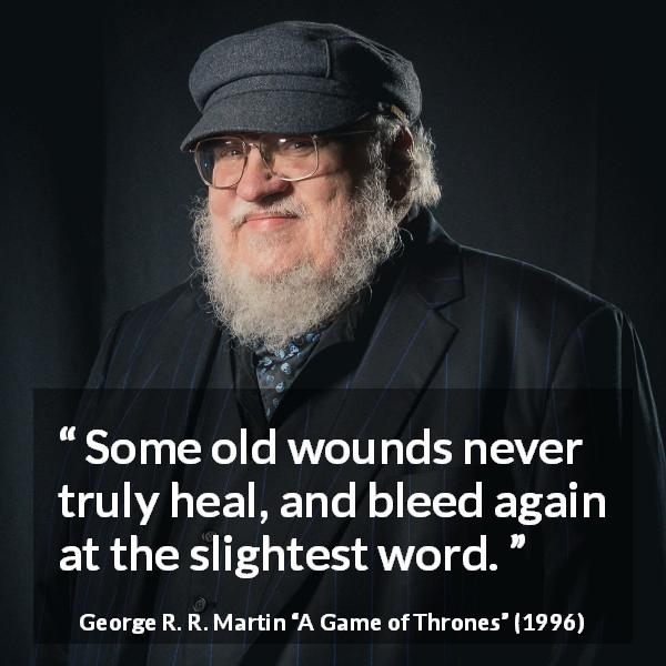 George R. R. Martin quote about words from A Game of Thrones (1996) - Some old wounds never truly heal, and bleed again at the slightest word.