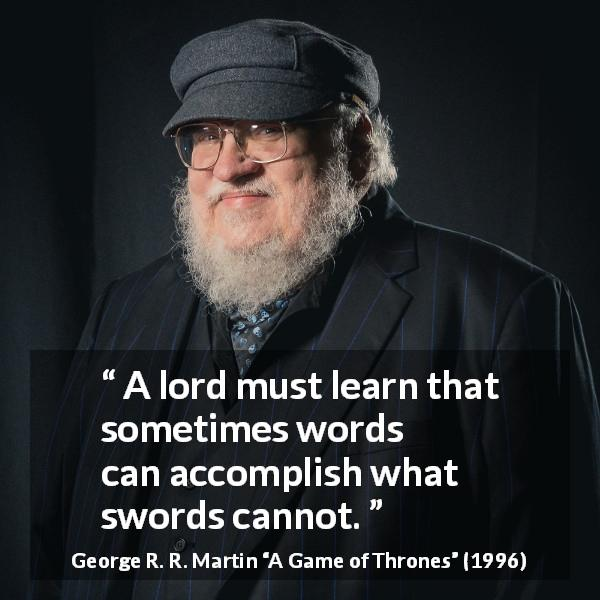 George R. R. Martin quote about words from A Game of Thrones (1996) - A lord must learn that sometimes words can accomplish what swords cannot.