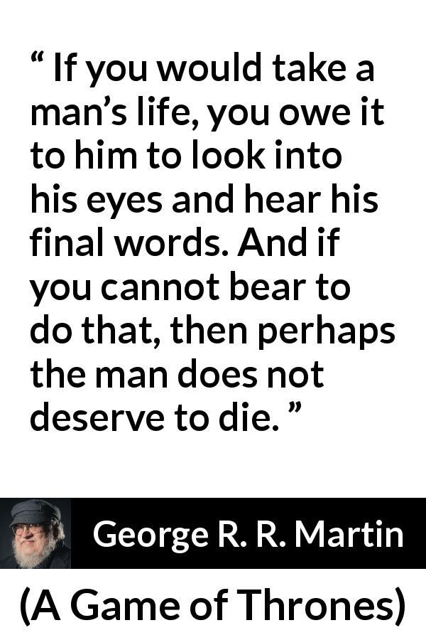 "George R. R. Martin about words (""A Game of Thrones"", 1996) - If you would take a man's life, you owe it to him to look into his eyes and hear his final words. And if you cannot bear to do that, then perhaps the man does not deserve to die."