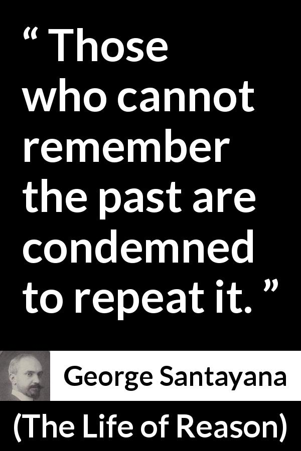 "George Santayana about past (""The Life of Reason"", 1905) - Those who cannot remember the past are condemned to repeat it."