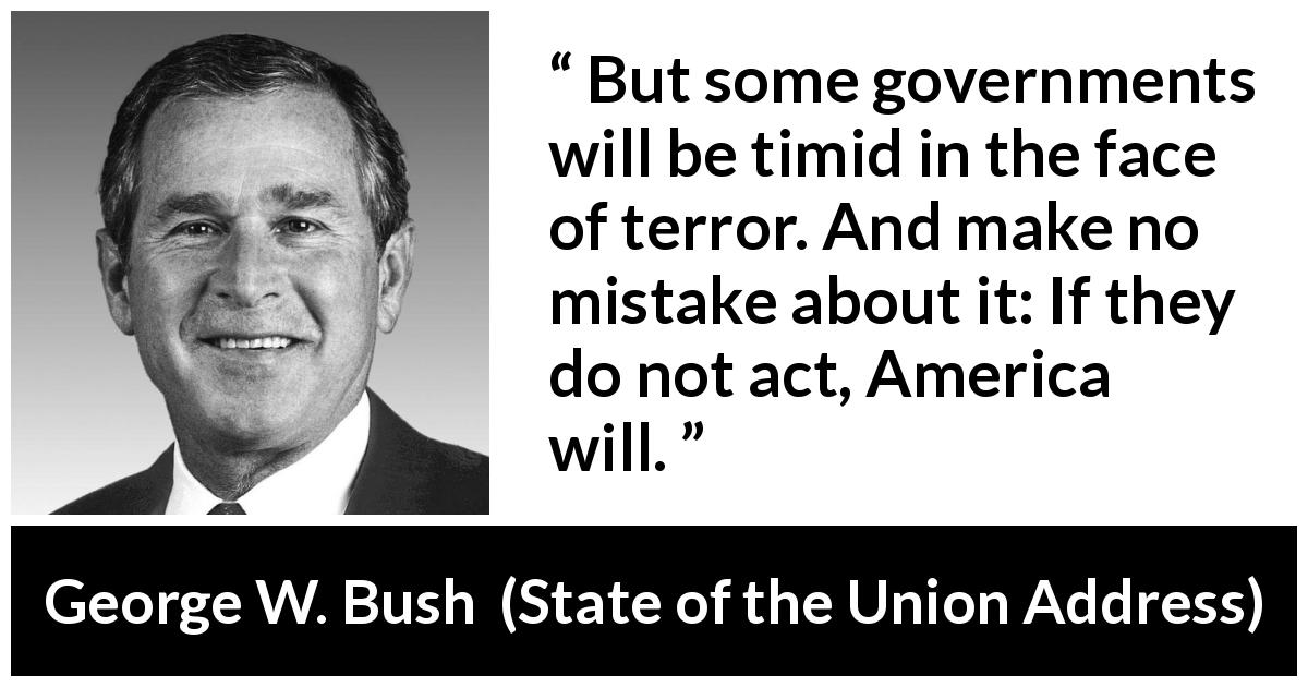George W. Bush quote about action from State of the Union Address (29 January 2002) - But some governments will be timid in the face of terror. And make no mistake about it: If they do not act, America will.
