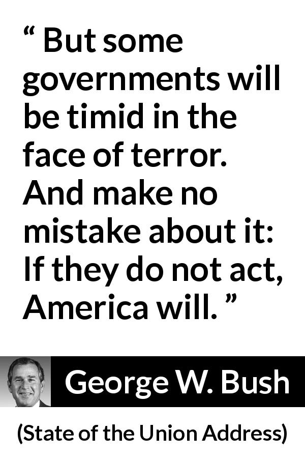 "George W. Bush about action (""State of the Union Address"", 29 January 2002) - But some governments will be timid in the face of terror. And make no mistake about it: If they do not act, America will."