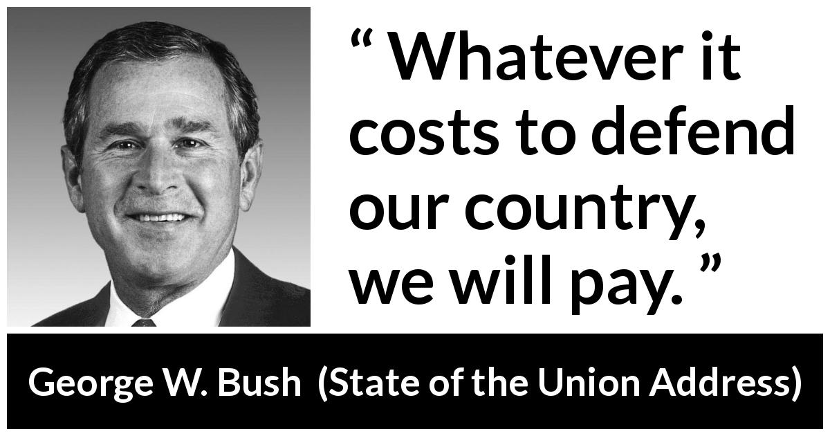 George W. Bush quote about cost from State of the Union Address (29 January 2002) - Whatever it costs to defend our country, we will pay.