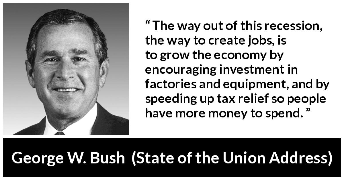 George W. Bush quote about economy from State of the Union Address (29 January 2002) - The way out of this recession, the way to create jobs, is to grow the economy by encouraging investment in factories and equipment, and by speeding up tax relief so people have more money to spend.