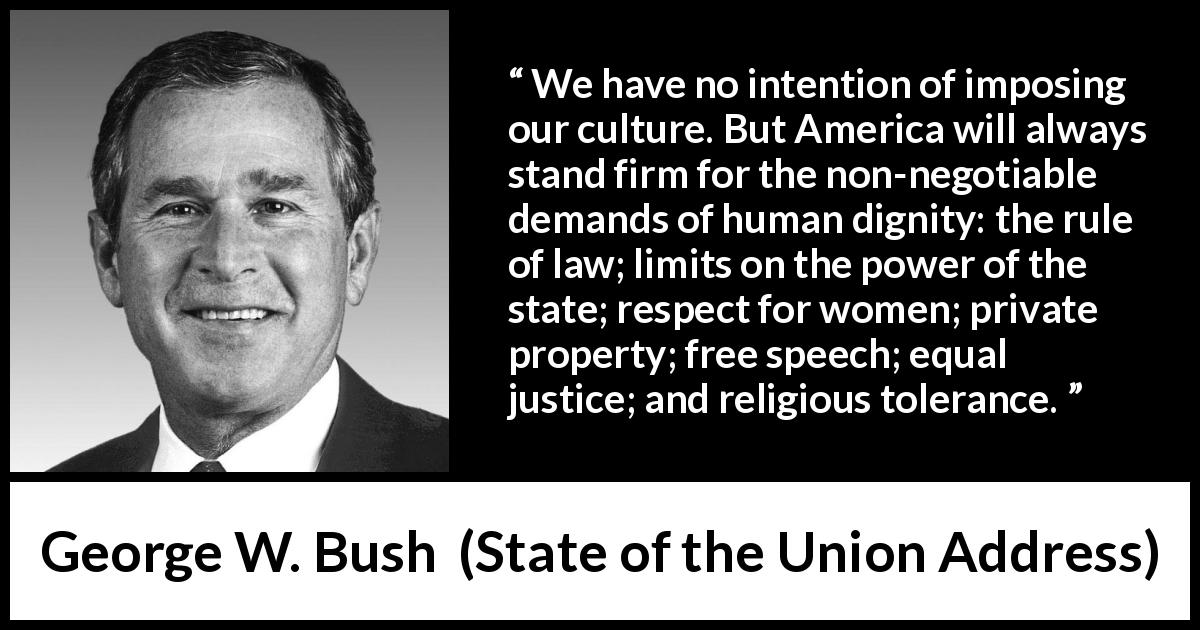 George W. Bush quote about equality from State of the Union Address (29 January 2002) - We have no intention of imposing our culture. But America will always stand firm for the non-negotiable demands of human dignity: the rule of law; limits on the power of the state; respect for women; private property; free speech; equal justice; and religious tolerance.
