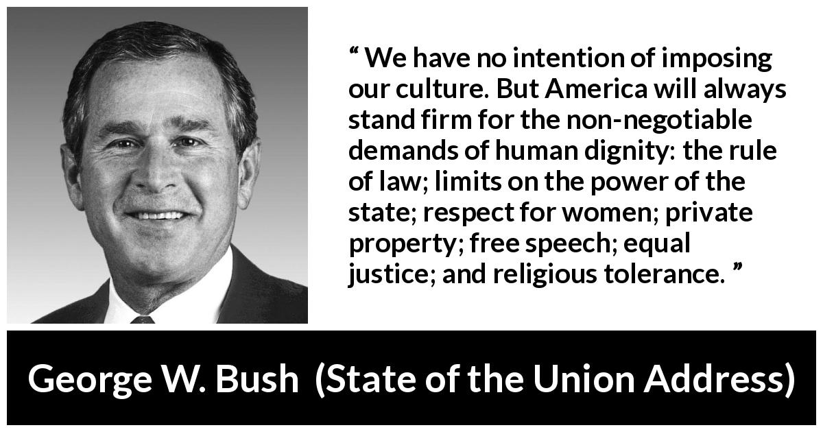 "George W. Bush about equality (""State of the Union Address"", 29 January 2002) - We have no intention of imposing our culture. But America will always stand firm for the non-negotiable demands of human dignity: the rule of law; limits on the power of the state; respect for women; private property; free speech; equal justice; and religious tolerance."