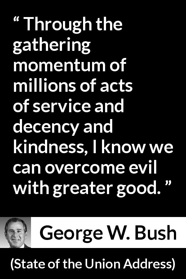 "George W. Bush about evil (""State of the Union Address"", 29 January 2002) - Through the gathering momentum of millions of acts of service and decency and kindness, I know we can overcome evil with greater good."