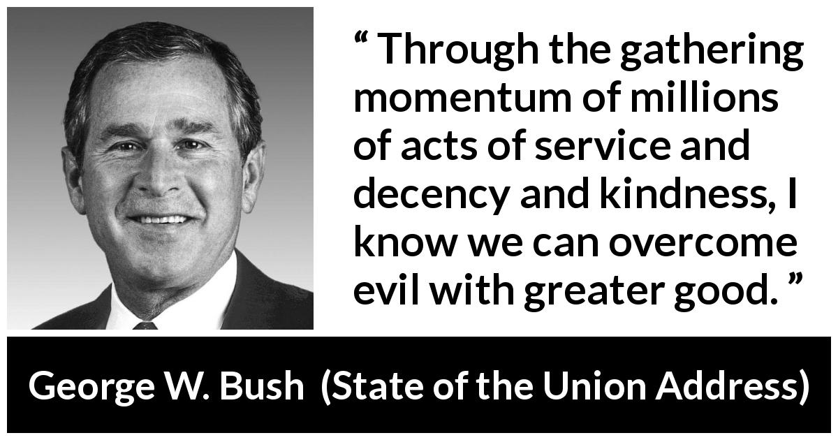 George W. Bush quote about evil from State of the Union Address (29 January 2002) - Through the gathering momentum of millions of acts of service and decency and kindness, I know we can overcome evil with greater good.