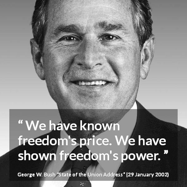 "George W. Bush about freedom (""State of the Union Address"", 29 January 2002) - We have known freedom's price. We have shown freedom's power."