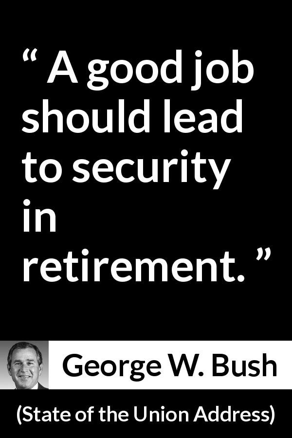 George W. Bush - State of the Union Address - A good job should lead to security in retirement.