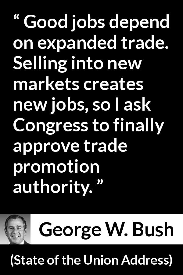 "George W. Bush about job (""State of the Union Address"", 29 January 2002) - Good jobs depend on expanded trade. Selling into new markets creates new jobs, so I ask Congress to finally approve trade promotion authority."