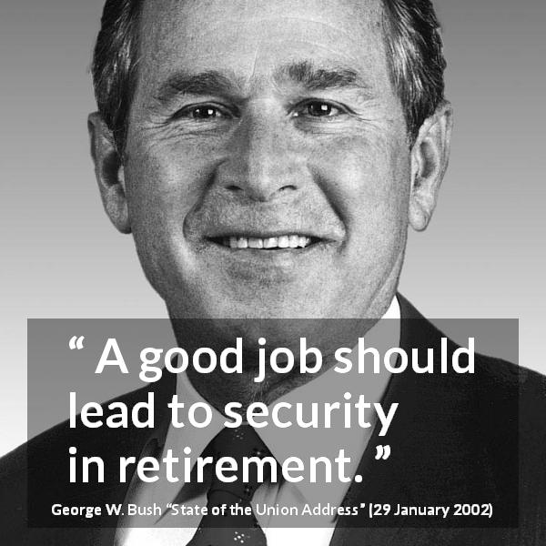 "George W. Bush about job (""State of the Union Address"", 29 January 2002) - A good job should lead to security in retirement."
