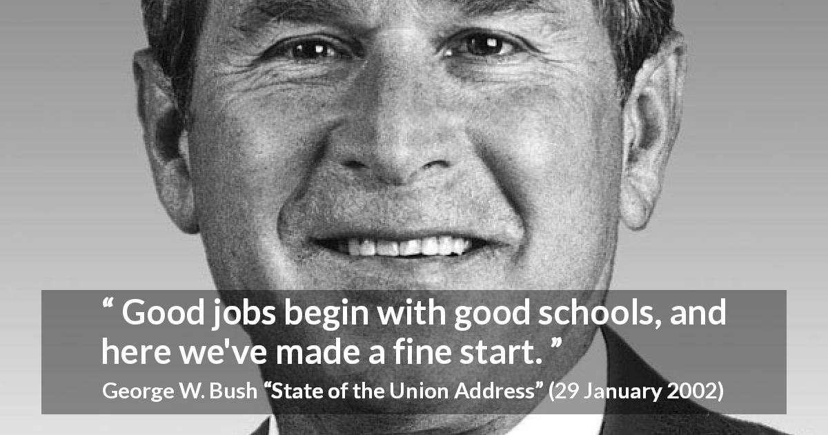 "George W. Bush about job (""State of the Union Address"", 29 January 2002) - Good jobs begin with good schools, and here we've made a fine start."