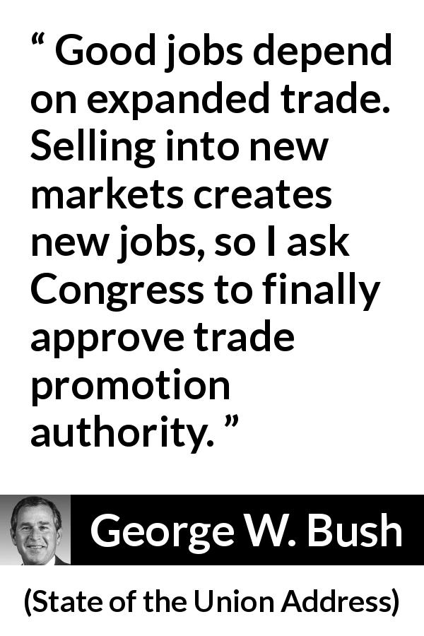 George W. Bush quote about job from State of the Union Address (29 January 2002) - Good jobs depend on expanded trade. Selling into new markets creates new jobs, so I ask Congress to finally approve trade promotion authority.